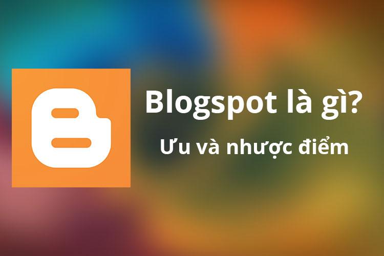Tìm hiểu Blogspot là gì? Ưu và nhược điểm của Blogspot